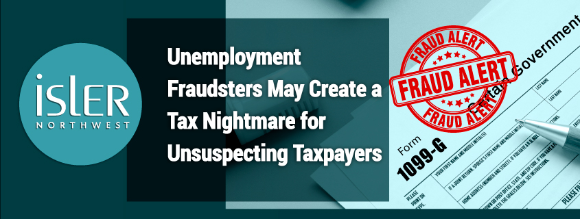 Unemployment Fraudsters May Create a Tax Nightmare for Unsuspecting Taxpayers